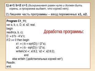 a=1 b=2 c=1 (дискриминант равен нулю и должен быть корень, а программа выдает