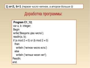 1) a=2, b=1 (первое число четное, а второе больше 0) Program C1_12; var a, b: