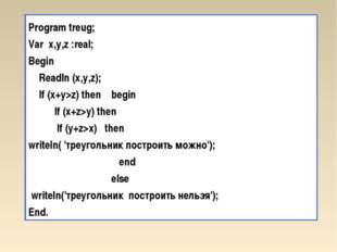 Program treug; Var x,у,z :real; Begin Readln (х,у,z); If (x+y>z) then begin I