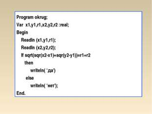 Program okrug; Var x1,у1,r1,x2,y2,r2 :real; Begin Readln (х1,у1,r1); Readln (