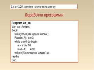 1) а=124 (любое число большее 9) Program C1_18; Var a,s :longint; Begin write