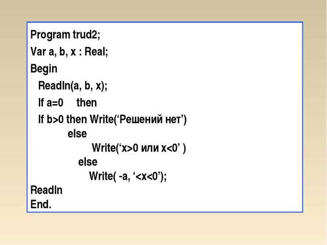 Program trud2; Var a, b, x : Real; Begin Readln(a, b, x); If a=0 then If b>0...