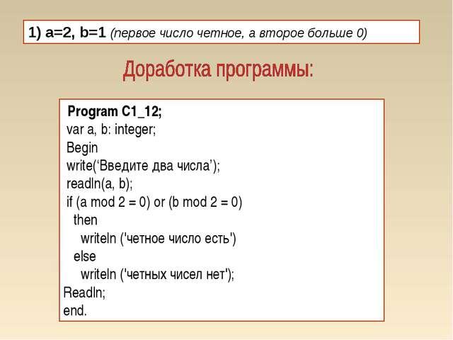 1) a=2, b=1 (первое число четное, а второе больше 0) Program C1_12; var a, b:...