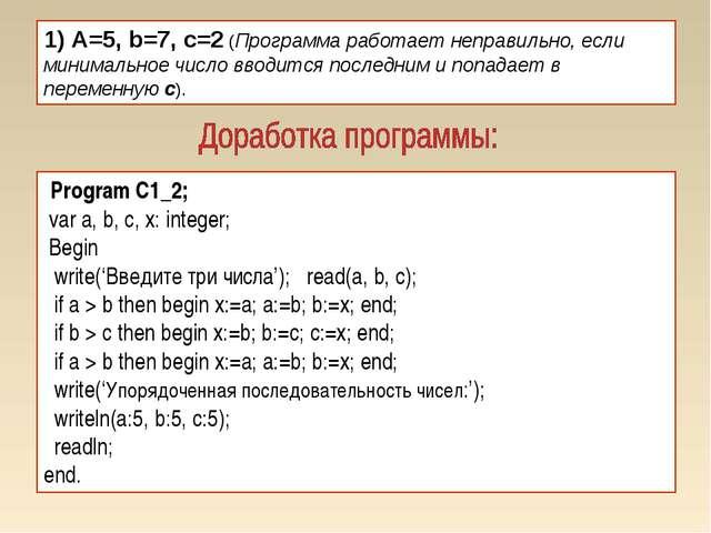 1) A=5, b=7, c=2 (Программа работает неправильно, если минимальное число ввод...
