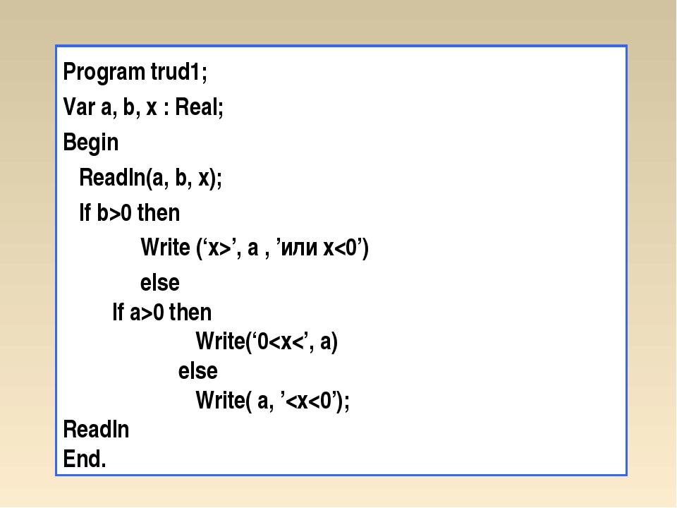 Program trud1; Var a, b, x : Real; Begin Readln(a, b, x); If b>0 then Write (...
