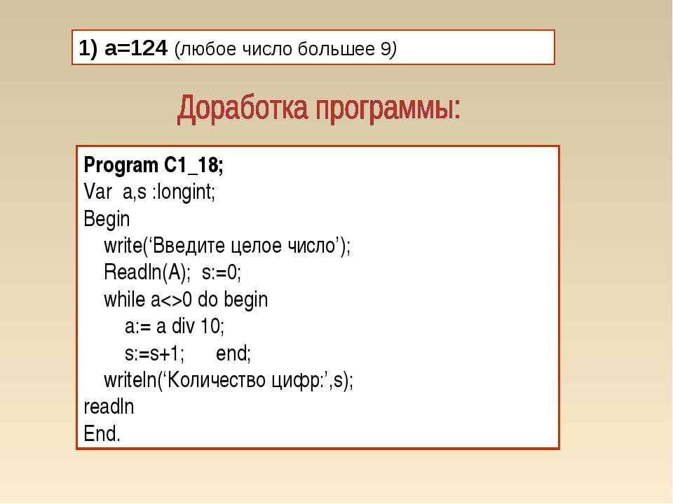 1) а=124 (любое число большее 9) Program C1_18; Var a,s :longint; Begin write...