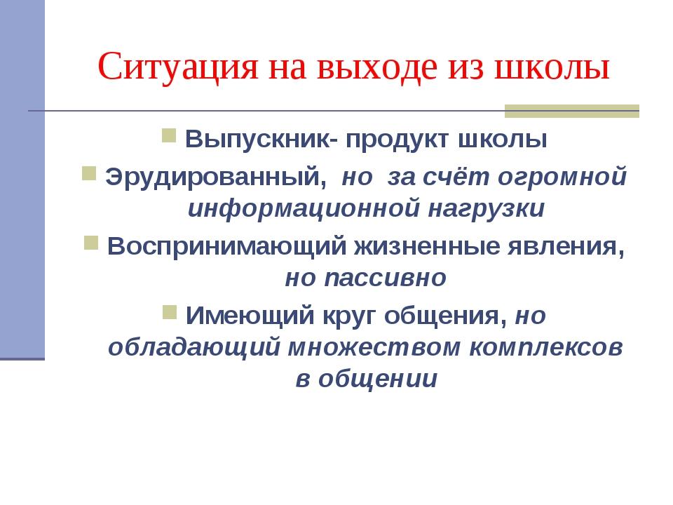 Ситуация на выходе из школы Выпускник- продукт школы Эрудированный, но за счё...