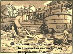 Евгений смотрит: видит лодку; Он к ней бежит как на находку Он перевозчика зо