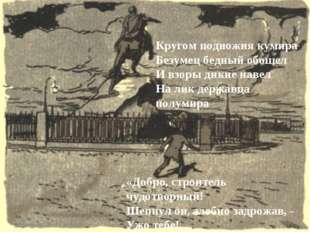 Кругом подножия кумира Безумец бедный обошел И взоры дикие навел На лик держа