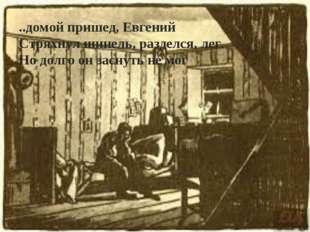 ..домой пришед, Евгений Стряхнул шинель, разделся, лег. Но долго он заснуть н