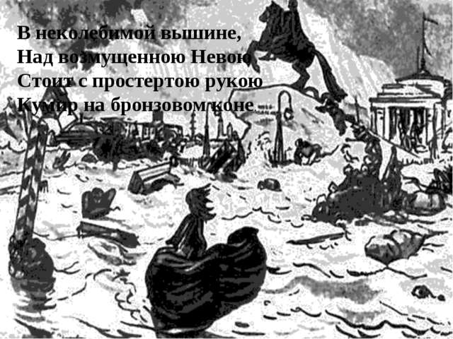 В неколебимой вышине, Над возмущенною Невою Стоит с простертою рукою Кумир на...