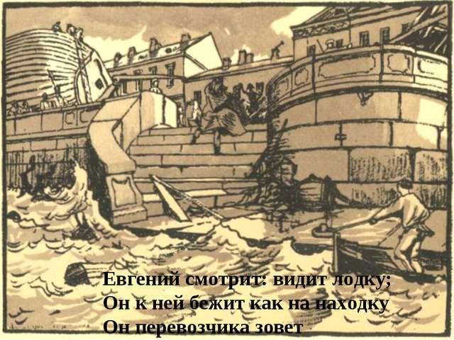Евгений смотрит: видит лодку; Он к ней бежит как на находку Он перевозчика зо...