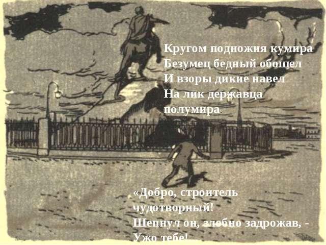 Кругом подножия кумира Безумец бедный обошел И взоры дикие навел На лик держа...