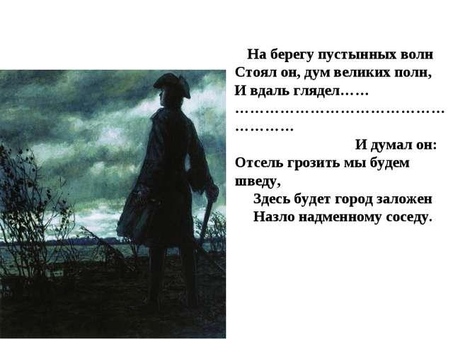 На берегу пустынных волн Стоял он, дум великих полн, И вдаль глядел…… ………………...