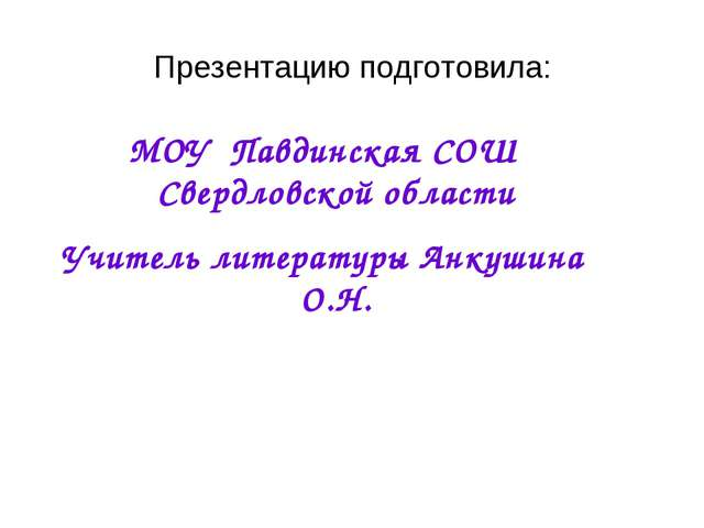 Презентацию подготовила: МОУ Павдинская СОШ Свердловской области Учитель лите...