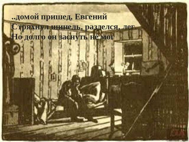 ..домой пришед, Евгений Стряхнул шинель, разделся, лег. Но долго он заснуть н...