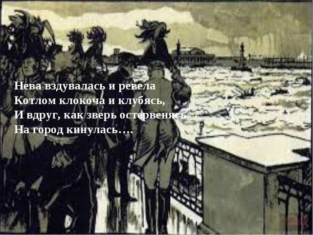 Нева вздувалась и ревела Котлом клокоча и клубясь, И вдруг, как зверь остерве...