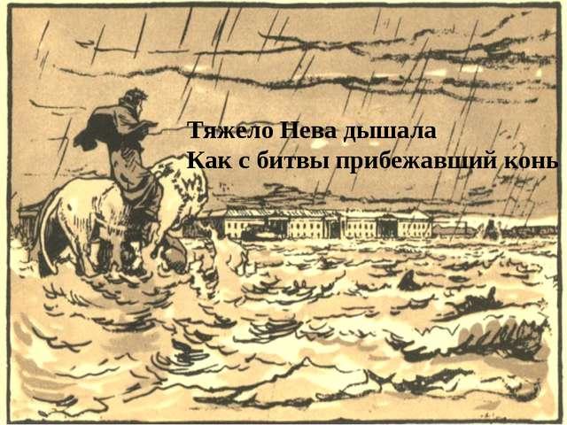 Тяжело Нева дышала Как с битвы прибежавший конь
