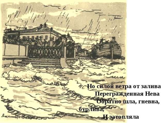 Но силой ветра от залива Перегражденная Нева Обратно шла, гневна, бурлива, И...