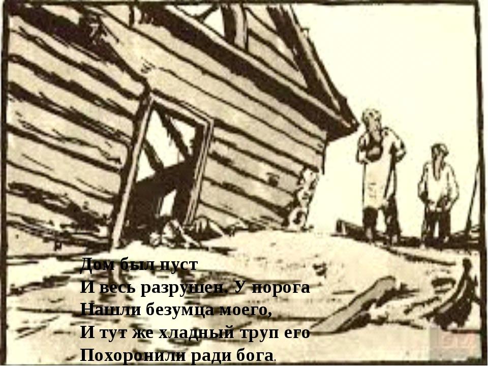Дом был пуст И весь разрушен. У порога Нашли безумца моего, И тут же хладный...