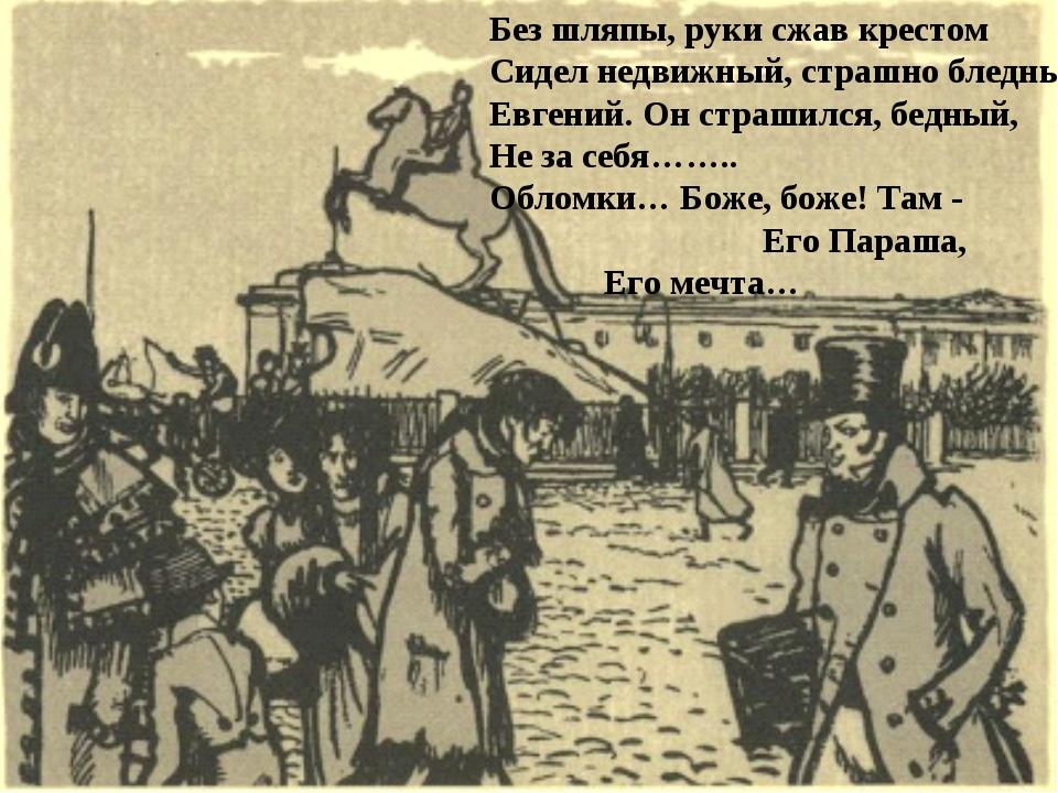 Без шляпы, руки сжав крестом Сидел недвижный, страшно бледный Евгений. Он стр...