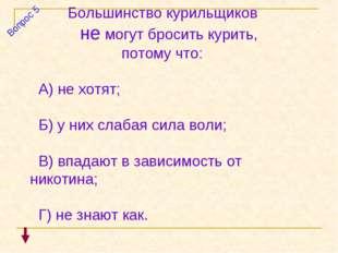 Большинство курильщиков не могут бросить курить, потому что: А) не хотят; Б)