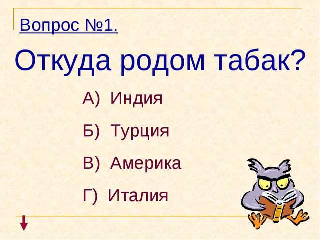 Вопрос №1. Откуда родом табак? А) Индия Б) Турция В) Америка Г) Италия