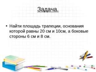 Задача.  Найти площадь трапеции, основания которой равны 20 см и 10см, а бок
