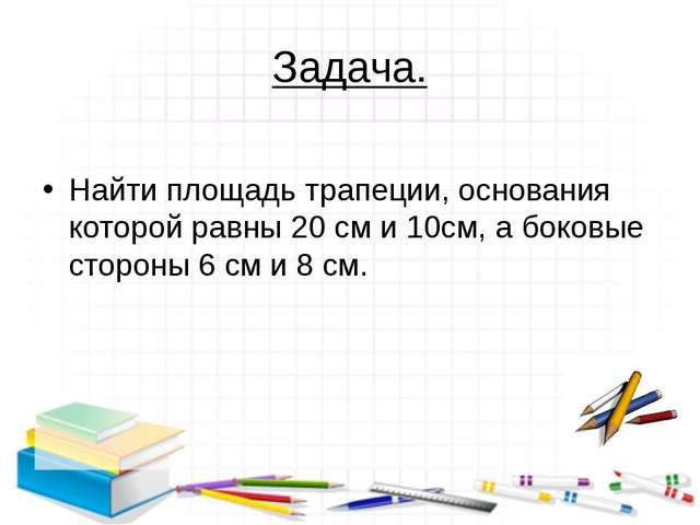 Задача.  Найти площадь трапеции, основания которой равны 20 см и 10см, а бок...