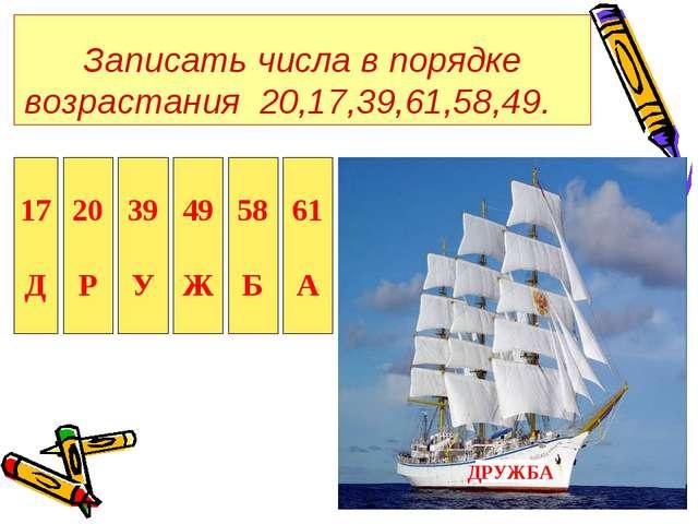 Записать числа в порядке возрастания 20,17,39,61,58,49. 17 Д 20 Р 39 У 49 Ж 5...