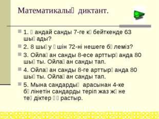 Математикалық диктант. 1. Қандай санды 7-ге көбейткенде 63 шығады? 2. 8 шығу