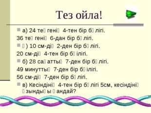 Тез ойла! а) 24 теңгенің 4-тен бір бөлігі. 36 теңгенің 6-дан бір бөлігі. ә) 1