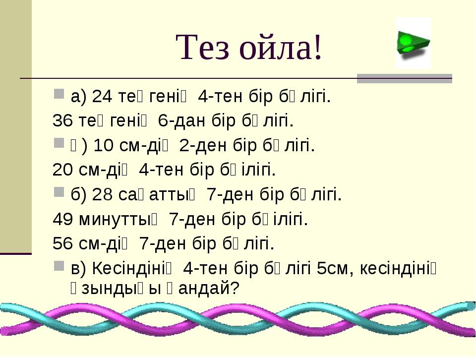 Тез ойла! а) 24 теңгенің 4-тен бір бөлігі. 36 теңгенің 6-дан бір бөлігі. ә) 1...
