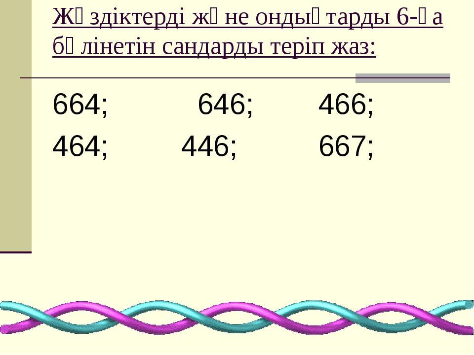 Жүздіктерді және ондықтарды 6-ға бөлінетін сандарды теріп жаз: 664; 646; 466;...