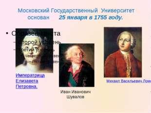 Московский Государственный Университет основан 25 января в 1755 году. Михаил