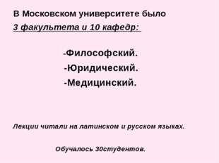 В Московском университете было 3 факультета и 10 кафедр: -Философский. -Юриди