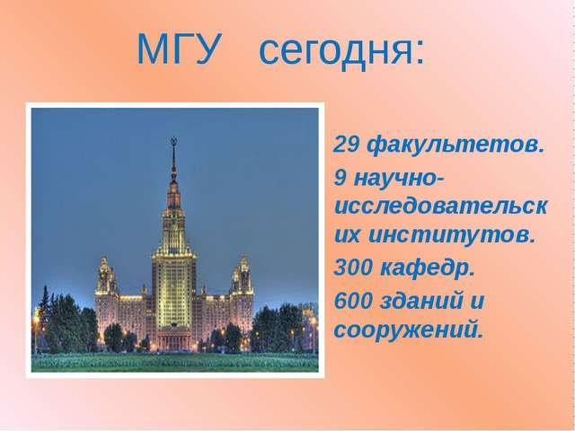 МГУ сегодня: 29 факультетов. 9 научно-исследовательских институтов. 300 кафед...