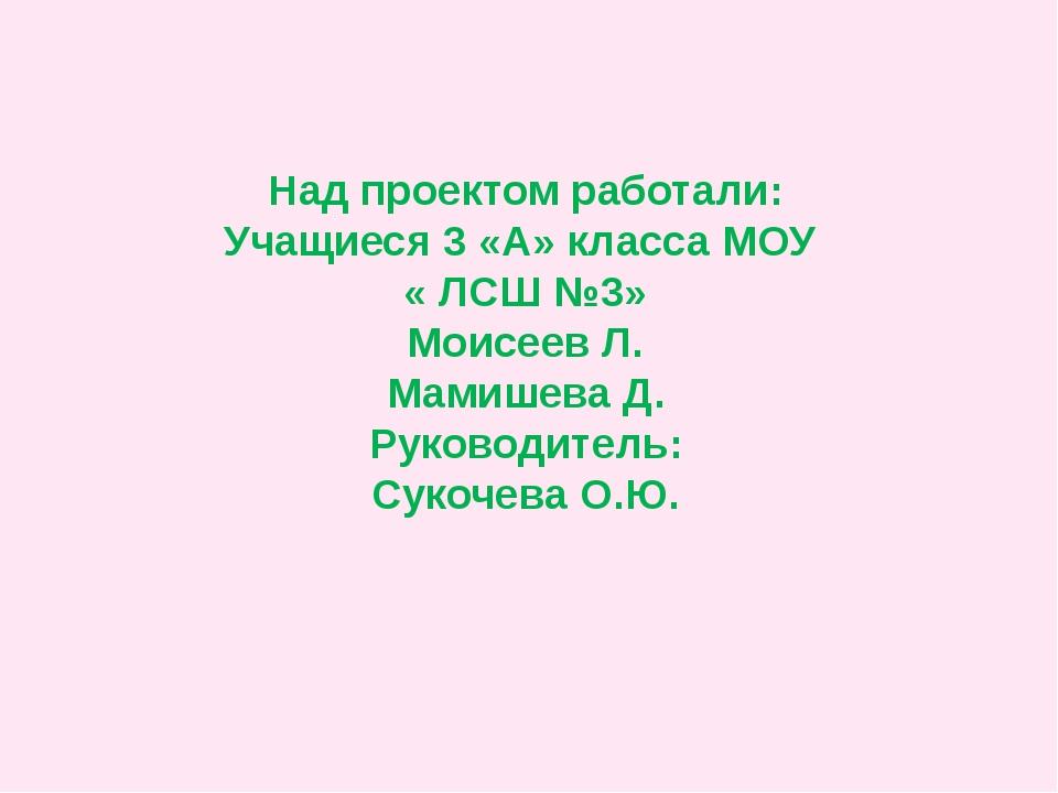 Над проектом работали: Учащиеся 3 «А» класса МОУ « ЛСШ №3» Моисеев Л. Мамишев...