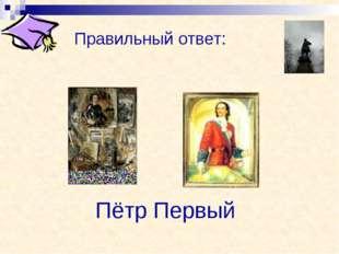 Правильный ответ: Пётр Первый
