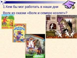 Кем бы мог работать в наши дни Волк из сказки «Волк и семеро козлят»?