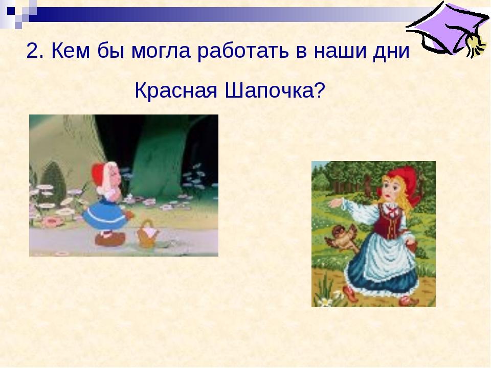 2. Кем бы могла работать в наши дни Красная Шапочка?