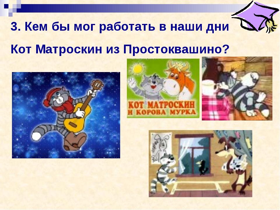 3. Кем бы мог работать в наши дни Кот Матроскин из Простоквашино?