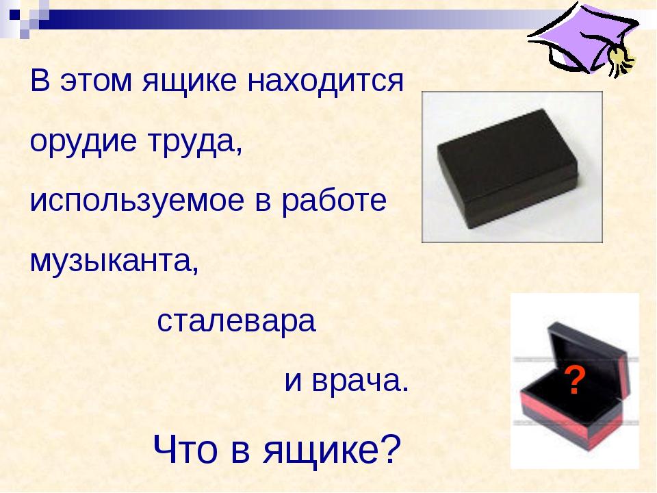 В этом ящике находится орудие труда, используемое в работе музыканта, сталева...