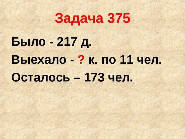 Задача 375 Было - 217 д. Выехало - ? к. по 11 чел. Осталось – 173 чел.