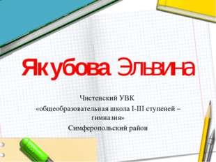 Якубова Эльвина Чистенский УВК «общеобразовательная школа I-III ступеней – ги