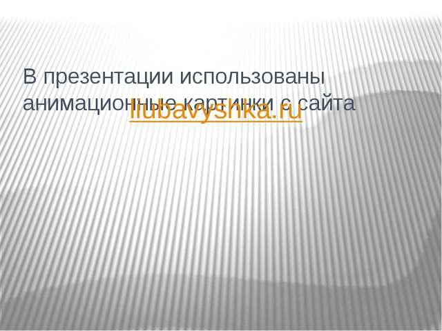 В презентации использованы анимационные картинки с сайта liubavyshka.ru