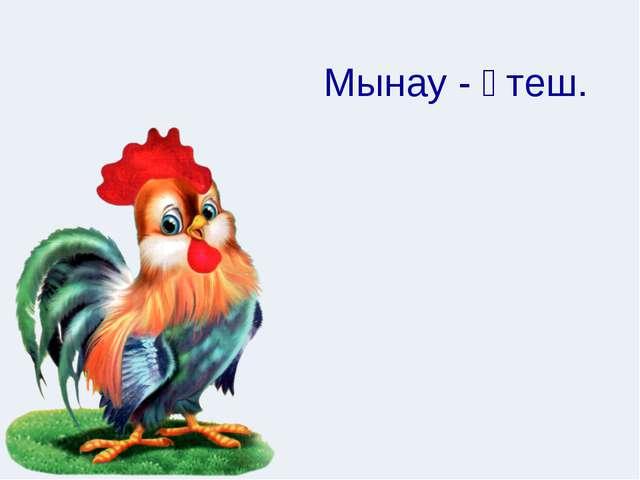 Мынау - әтеш.