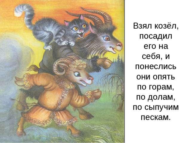 Взял козёл, посадил его на себя, и понеслись они опять по горам, по долам, по...