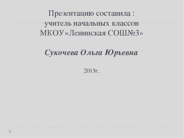Презентацию составила : учитель начальных классов МКОУ»Ленинская СОШ№3» Сукоч...