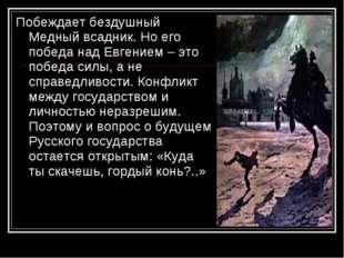 Побеждает бездушный Медный всадник. Но его победа над Евгением – это победа с